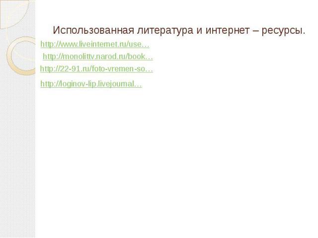 Использованная литература и интернет – ресурсы. http://www.liveinternet.ru/use…http://monolittv.narod.ru/book…http://22-91.ru/foto-vremen-so…http://loginov-lip.livejournal…