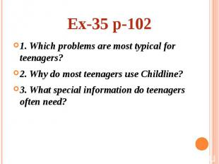 Ex-35 p-102 1. Which problems are most typical for teenagers? 2. Why do most tee