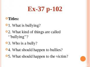 Ex-37 p-102Titles: 1. What is bullying? 2. What kind of things are called ''bull