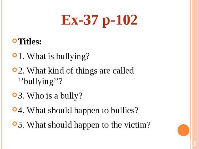 Ex-37 p-102Titles: 1. What is bullying? 2. What kind of things are called ''bullying''? 3. Who is a bully? 4. What should happen to bullies? 5. What should happen to the victim?