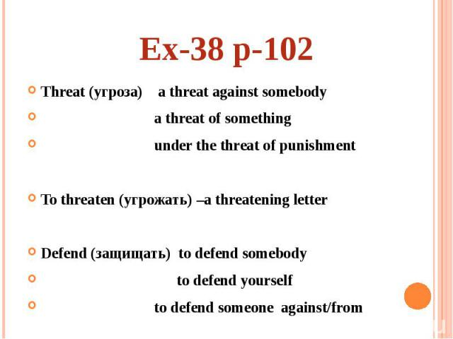 Ex-38 p-102Threat (угроза) a threat against somebody a threat of something under the threat of punishment To threaten (угрожать) –a threatening letter Defend (защищать) to defend somebody to defend yourself to defend someone against/from
