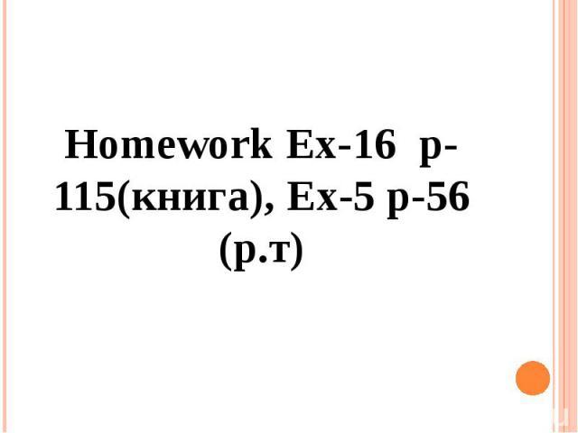 Homework Ex-16 p-115(книга), Ex-5 p-56 (р.т)