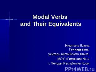 Modal Verbs and Their Equivalents Никитина Елена Геннадьевна, учитель английског