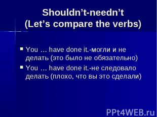 Shouldn't-needn't(Let's compare the verbs) You … have done it.-могли и не делать