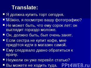 Translate: Я должна купить торт сегодня.Можно, я посмотрю вашу фотографию?Не мож