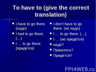 To have to (give the correct translation) I have to go there. (надо)I had to go