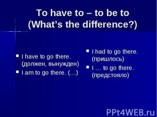 To have to – to be to (What's the difference?) I have to go there. (должен, выну