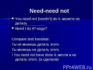 Need-need not You need not (needn't) do it.-можете не делатьNeed I do it?-надо?C