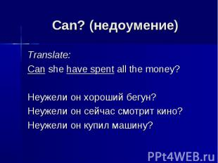 Can? (недоумение) Translate: Can she have spent all the money?Неужели он хороший