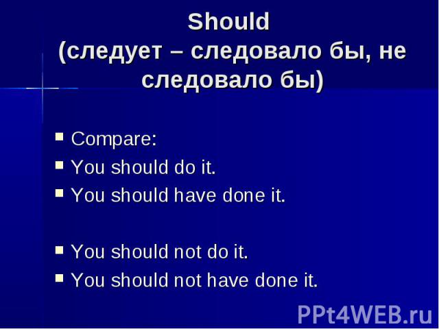 Should (следует – следовало бы, не следовало бы) Compare:You should do it.You should have done it.You should not do it.You should not have done it.
