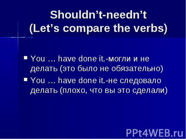 Shouldn't-needn't(Let's compare the verbs) You … have done it.-могли и не делать (это было не обязательно)You … have done it.-не следовало делать (плохо, что вы это сделали)