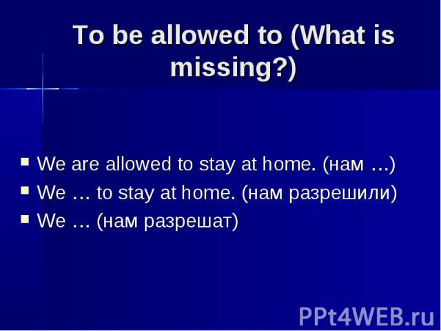 To be allowed to (What is missing?) We are allowed to stay at home. (нам …)We … to stay at home. (нам разрешили)We … (нам разрешат)