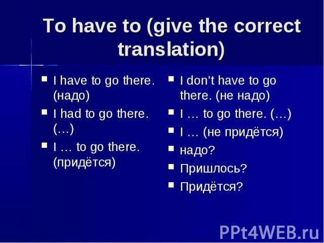 To have to (give the correct translation) I have to go there. (надо)I had to go there. (…)I … to go there. (придётся)I don't have to go there. (не надо)I … to go there. (…)I … (не придётся)надо? Пришлось?Придётся?