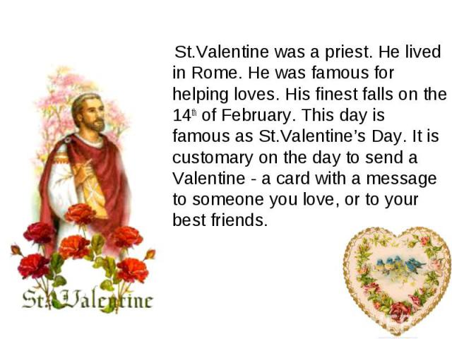 St.Valentine was a priest. He lived in Rome. He was famous for helping loves. His finest falls on the 14th of February. This day is famous as St.Valentine's Day. It is customary on the day to send a Valentine - a card with a message to someone you l…