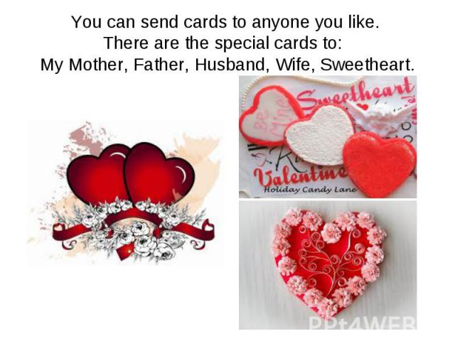 You can send cards to anyone you like. There are the special cards to: My Mother, Father, Husband, Wife, Sweetheart.