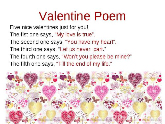 """Valentine Poem Five nice valentines just for you!The fist one says, """"My love is true"""". The second one says, """"You have my heart"""".The third one says, """"Let us never part.""""The fourth one says, """"Won't you please be mine?""""The fifth one says, """"Till the end…"""