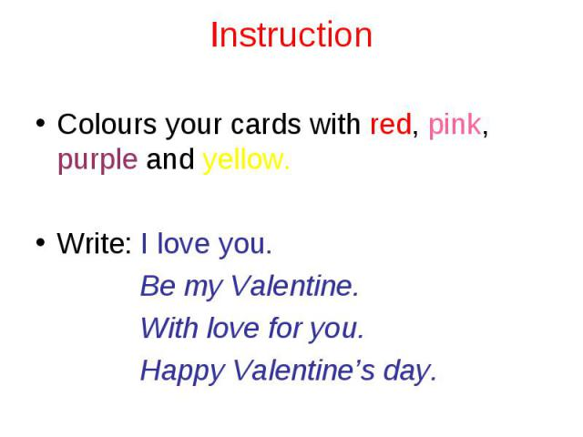 Instruction Colours your cards with red, pink, purple and yellow.Write: I love you. Be my Valentine. With love for you. Happy Valentine's day.
