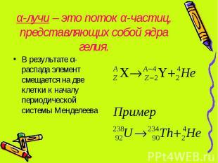 α-лучи – это поток α-частиц, представляющих собой ядра гелия. В результате α-рас