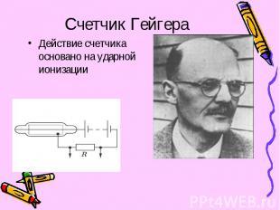 Счетчик Гейгера Действие счетчика основано на ударной ионизации