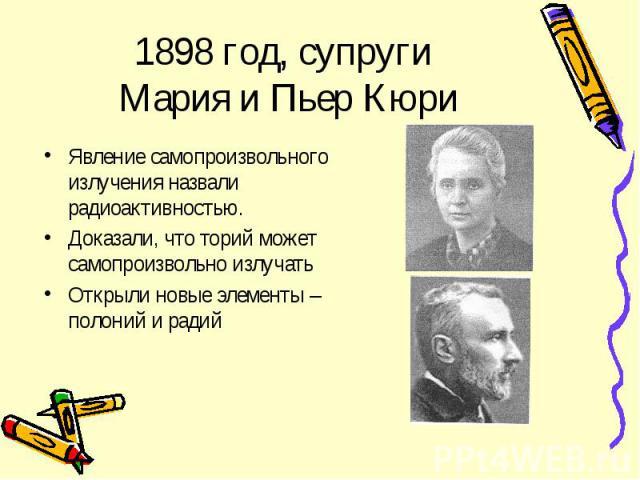 1898 год, супруги Мария и Пьер Кюри Явление самопроизвольного излучения назвали радиоактивностью.Доказали, что торий может самопроизвольно излучатьОткрыли новые элементы – полоний и радий