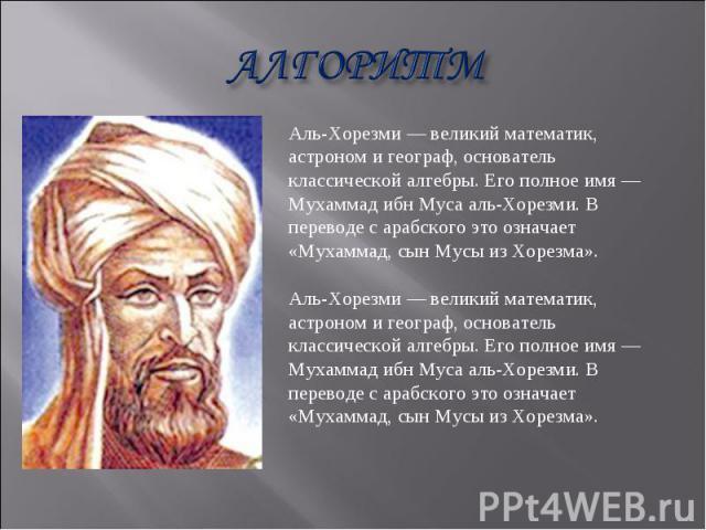 АЛГОРИТМ Аль-Хорезми — великий математик, астроном и географ, основатель классической алгебры. Его полное имя — Мухаммад ибн Муса аль-Хорезми. В переводе с арабского это означает «Мухаммад, сын Мусы из Хорезма». Аль-Хорезми — великий математик, астр…