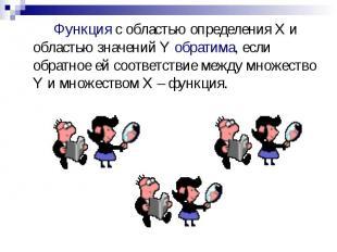 Функция с областью определения X и областью значений Y обратима, если обратное е