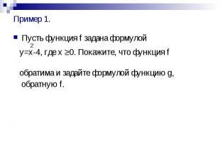 Пример 1. Пусть функция f задана формулой 2 y=x-4, где x ≥0. Покажите, что функц