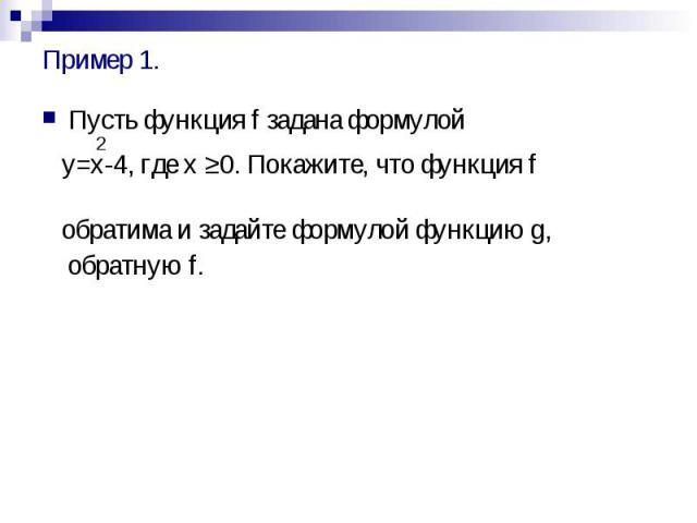 Пример 1. Пусть функция f задана формулой 2 y=x-4, где x ≥0. Покажите, что функция f обратима и задайте формулой функцию g, обратную f.