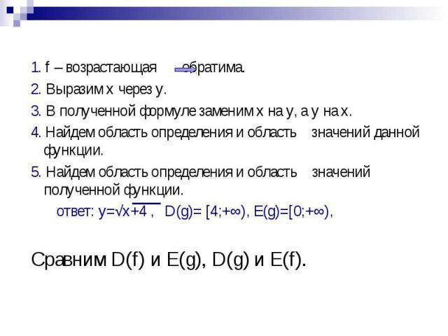 1. f – возрастающая обратима. 2. Выразим x через y. 3. В полученной формуле заменим x на y, а y на x. 4. Найдем область определения и область значений данной функции. 5. Найдем область определения и область значений полученной функции. ответ: y=√x+4…