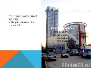Торгово-офисный центр «Вертикаль» 27 этажей.