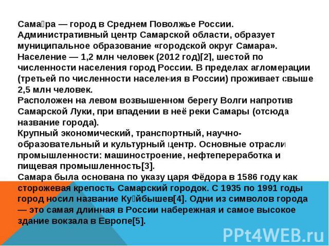 Самара — город в Среднем Поволжье России. Административный центр Самарской области, образует муниципальное образование «городской округ Самара». Население — 1,2 млн человек (2012 год)[2], шестой по численности населения город России. В пределах агло…