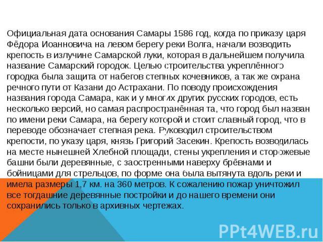 Официальная дата основания Самары 1586 год, когда по приказу царя Фёдора Иоанновича на левом берегу реки Волга, начали возводить крепость в излучине Самарской луки, которая в дальнейшем получила название Самарский городок. Целью строительства укрепл…