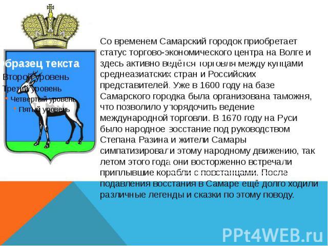 Со временем Самарский городок приобретает статус торгово-экономического центра на Волге и здесь активно ведётся торговля между купцами среднеазиатских стран и Российских представителей. Уже в 1600 году на базе Самарского городка была организована та…