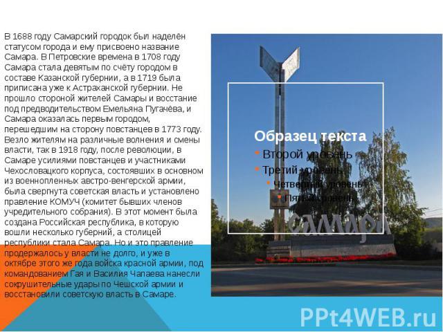 В 1688 году Самарский городок был наделён статусом города и ему присвоено название Самара. В Петровские времена в 1708 году Самара стала девятым по счёту городом в составе Казанской губернии, а в 1719 была приписана уже к Астраханской губернии. Не п…