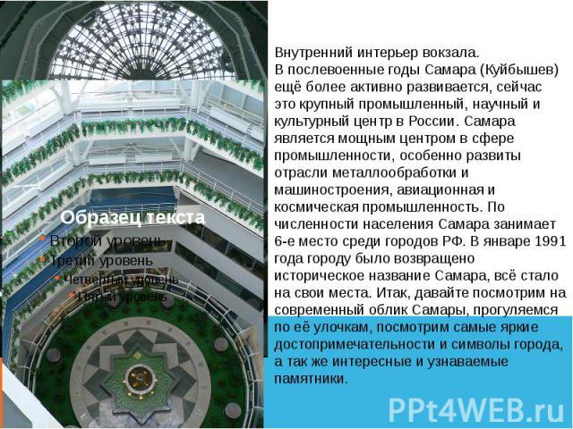 Внутренний интерьер вокзала.В послевоенные годы Самара (Куйбышев) ещё более активно развивается, сейчас это крупный промышленный, научный и культурный центр в России. Самара является мощным центром в сфере промышленности, особенно развиты отрасли ме…