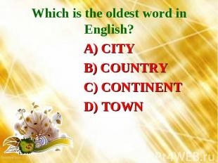 Which is the oldest word in English? A) CITY B) COUNTRY C) CONTINENT D) TOWN