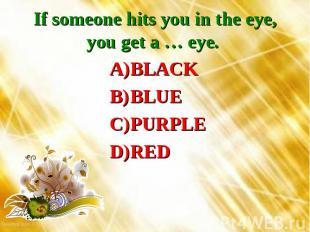 If someone hits you in the eye, you get a … eye. BLACKBLUEPURPLERED