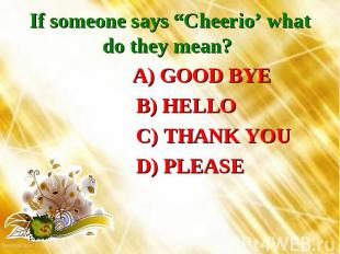 """If someone says """"Cheerio' what do they mean? A) GOOD BYE B) HELLO C) THANK YOU D"""