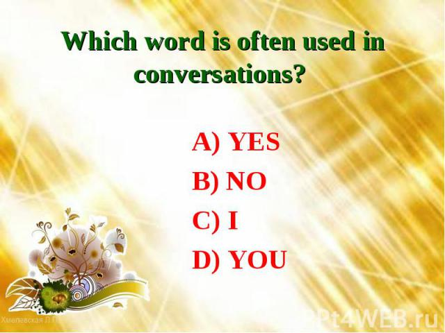 Which word is often used in conversations? A) YES B) NO C) I D) YOU
