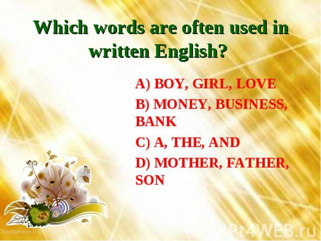 Which words are often used in written English? A) BOY, GIRL, LOVEB) MONEY, BUSINESS, BANKC) A, THE, ANDD) MOTHER, FATHER, SON