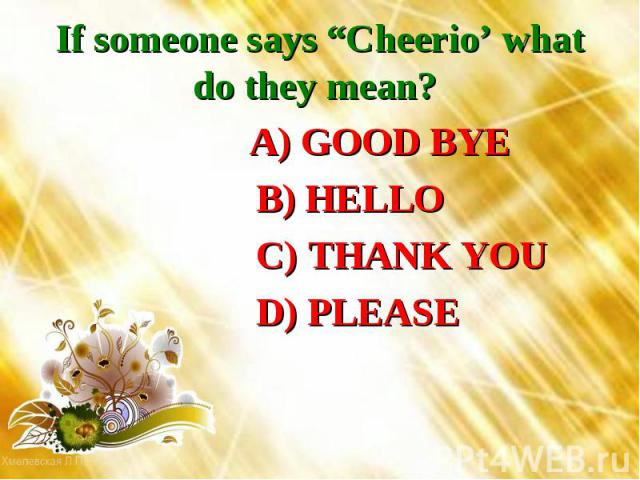 """If someone says """"Cheerio' what do they mean? A) GOOD BYE B) HELLO C) THANK YOU D) PLEASE"""