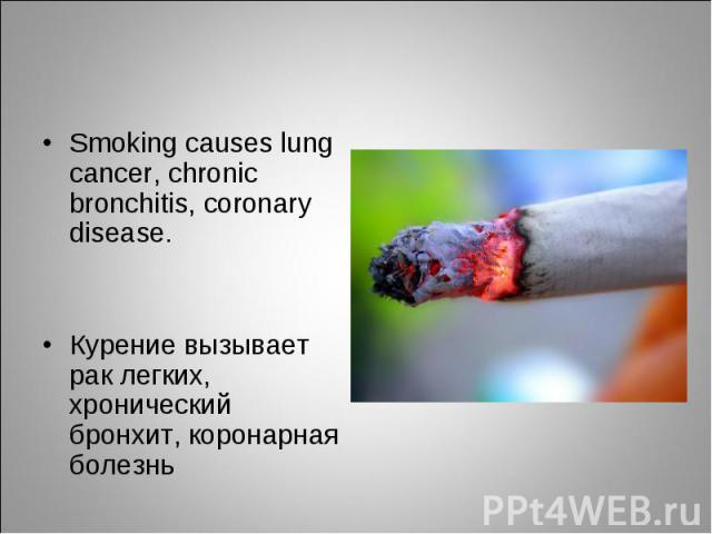 Smoking causes lung cancer, chronic bronchitis, coronary disease.Курение вызывает рак легких, хронический бронхит, коронарная болезнь