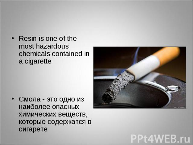 Resin is one of the most hazardous chemicals contained in a cigaretteСмола - это одно из наиболее опасных химических веществ, которые содержатся в сигарете