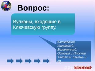 Вопрос:Вулканы, входящие в Ключевскую группу.Ключевской, Ушковский, Безымянный,