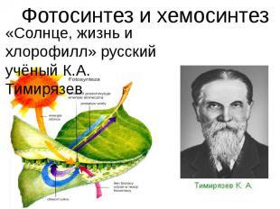 Фотосинтез и хемосинтез«Солнце, жизнь и хлорофилл» русский учёный К.А. Тимирязев