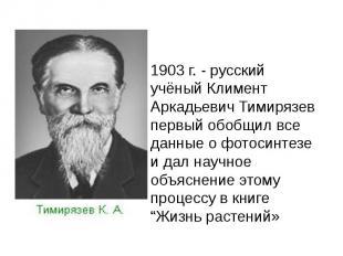 1903 г. - русский учёный Климент Аркадьевич Тимирязев первый обобщил все данные