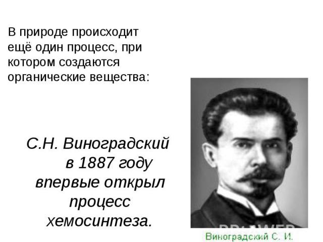 ХемосинтезВ природе происходит ещё один процесс, при котором создаются органические вещества:С.Н. Виноградский в 1887 году впервые открыл процесс хемосинтеза.
