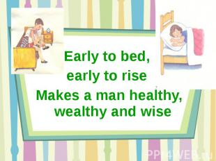 Early to bed, early to rise Makes a man healthy, wealthy and wise