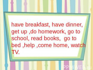 have breakfast, have dinner, get up ,do homework, go to school, read books, go t