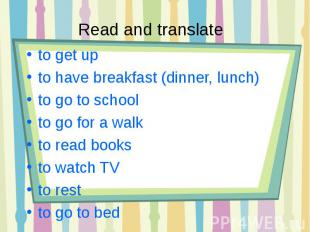 Read and translate to get up to have breakfast (dinner, lunch)to go to schoolto